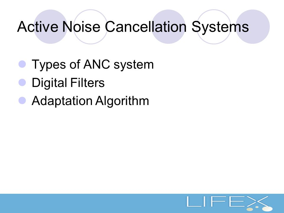 Active Noise Cancellation Systems Types of ANC system Digital Filters Adaptation Algorithm
