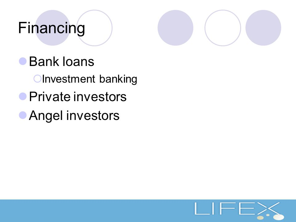 Financing Bank loans  Investment banking Private investors Angel investors