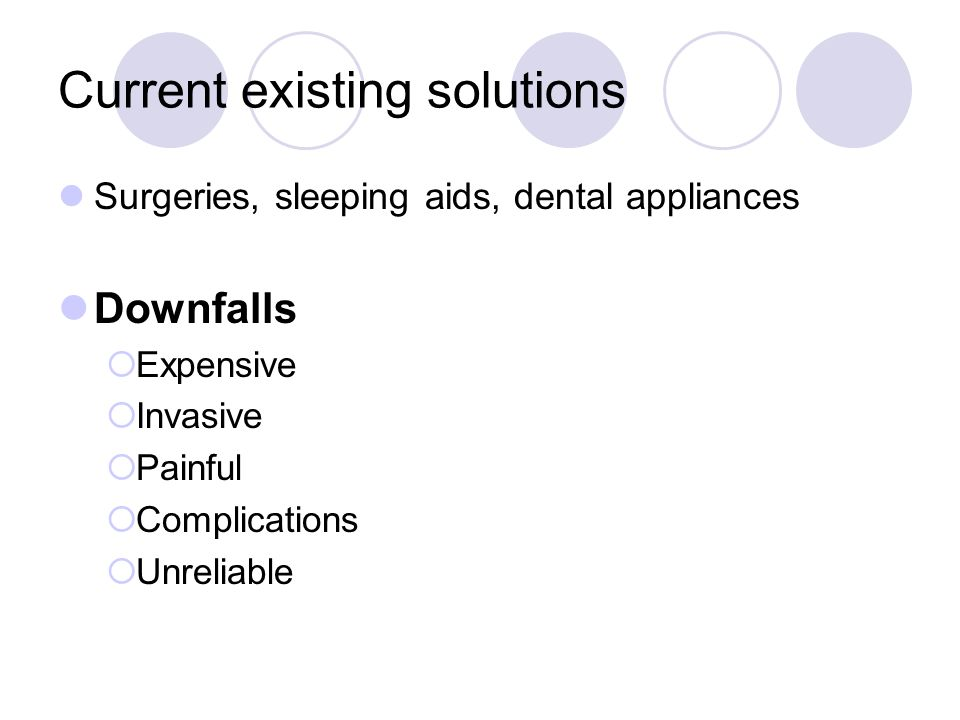 Current existing solutions Surgeries, sleeping aids, dental appliances Downfalls  Expensive  Invasive  Painful  Complications  Unreliable