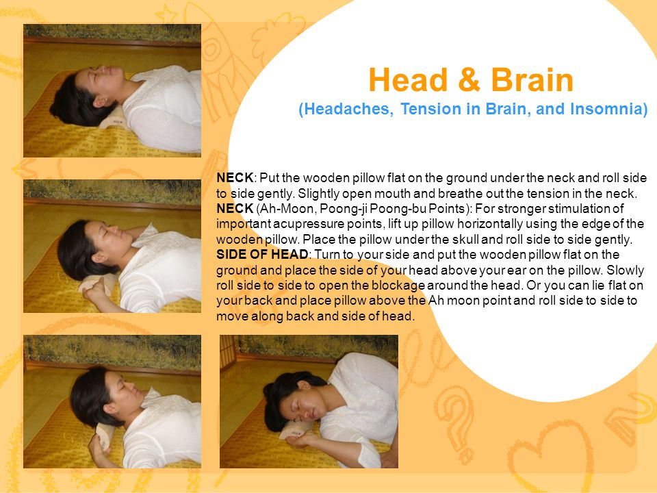 Head & Brain (Headaches, Tension in Brain, and Insomnia) NECK: Put the wooden pillow flat on the ground under the neck and roll side to side gently. S
