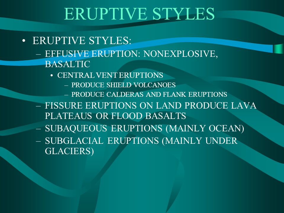ERUPTIVE STYLES ERUPTIVE STYLES: –EFFUSIVE ERUPTION: NONEXPLOSIVE, BASALTIC CENTRAL VENT ERUPTIONS –PRODUCE SHIELD VOLCANOES –PRODUCE CALDERAS AND FLANK ERUPTIONS –FISSURE ERUPTIONS ON LAND PRODUCE LAVA PLATEAUS OR FLOOD BASALTS –SUBAQUEOUS ERUPTIONS (MAINLY OCEAN) –SUBGLACIAL ERUPTIONS (MAINLY UNDER GLACIERS)