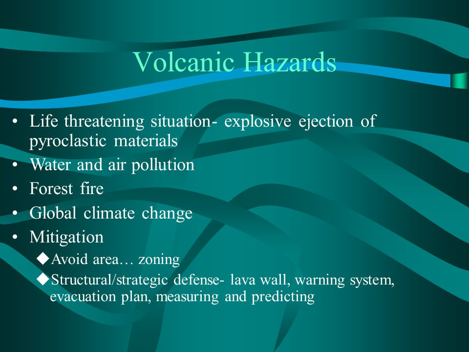 Life threatening situation- explosive ejection of pyroclastic materials Water and air pollution Forest fire Global climate change Mitigation  Avoid area… zoning  Structural/strategic defense- lava wall, warning system, evacuation plan, measuring and predicting Volcanic Hazards