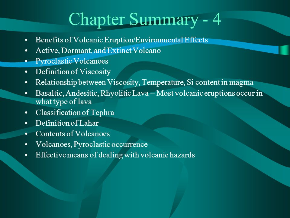 Chapter Summary - 4 Benefits of Volcanic Eruption/Environmental Effects Active, Dormant, and Extinct Volcano Pyroclastic Volcanoes Definition of Viscosity Relationship between Viscosity, Temperature, Si content in magma Basaltic, Andesitic, Rhyolitic Lava – Most volcanic eruptions occur in what type of lava Classification of Tephra Definition of Lahar Contents of Volcanoes Volcanoes, Pyroclastic occurrence Effective means of dealing with volcanic hazards