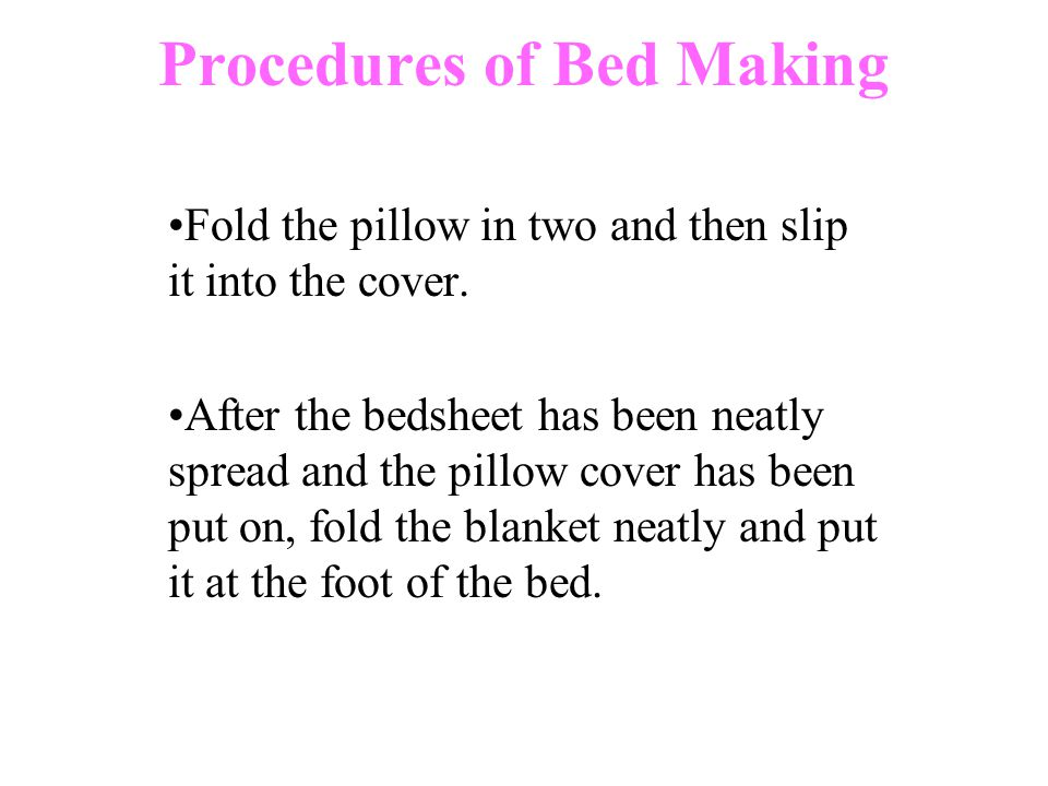 Procedures of Bed Making Fold the pillow in two and then slip it into the cover.