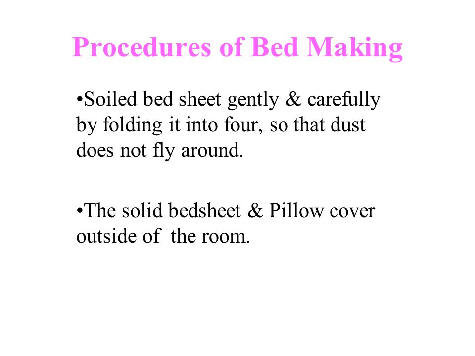 Procedures of Bed Making Soiled bed sheet gently & carefully by folding it into four, so that dust does not fly around.
