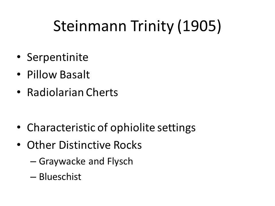Steinmann Trinity (1905) Serpentinite Pillow Basalt Radiolarian Cherts Characteristic of ophiolite settings Other Distinctive Rocks – Graywacke and Fl