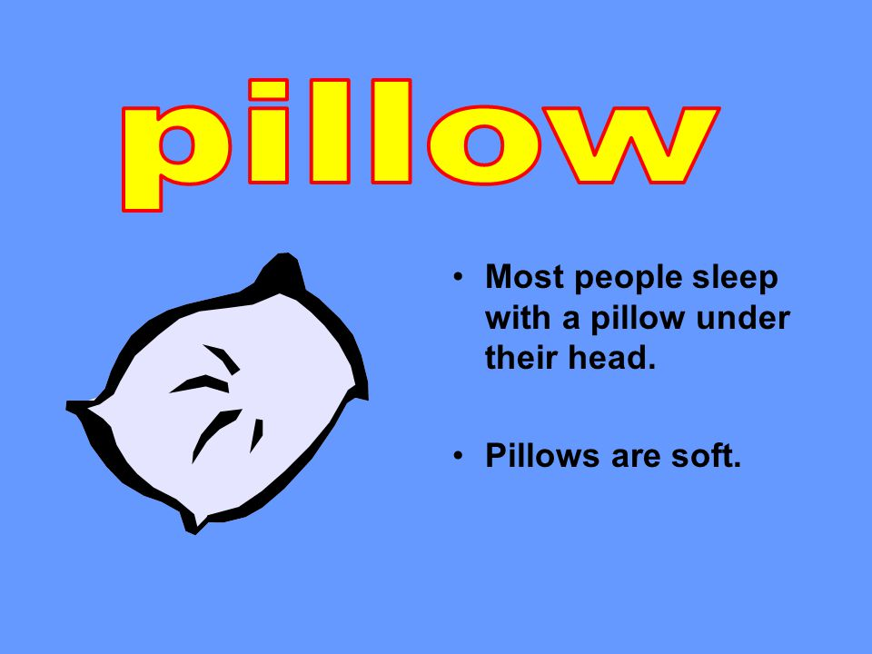 Most people sleep with a pillow under their head. Pillows are soft.