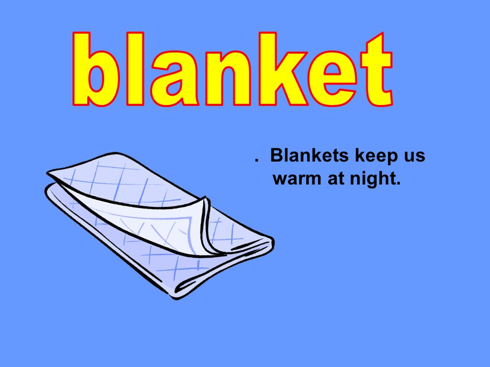 . Blankets keep us warm at night.