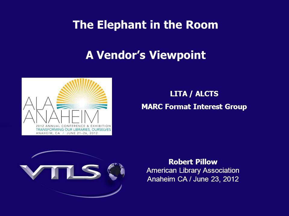 Robert Pillow American Library Association Anaheim CA / June 23, 2012 The Elephant in the Room A Vendor's Viewpoint LITA / ALCTS MARC Format Interest Group
