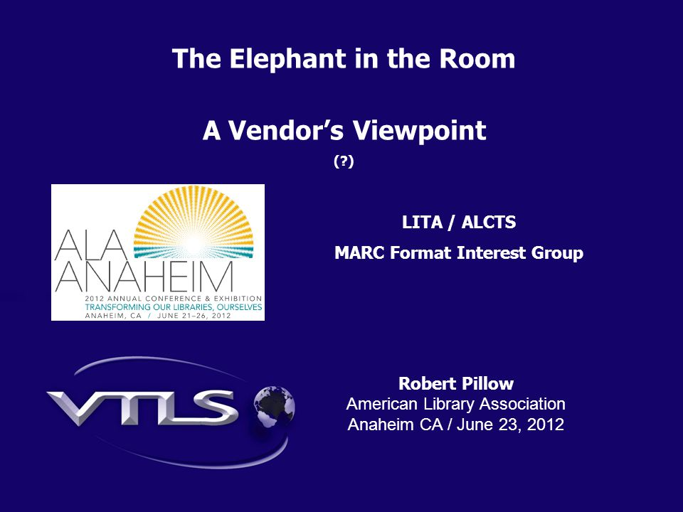 Robert Pillow American Library Association Anaheim CA / June 23, 2012 The Elephant in the Room A Vendor's Viewpoint ( ) LITA / ALCTS MARC Format Interest Group