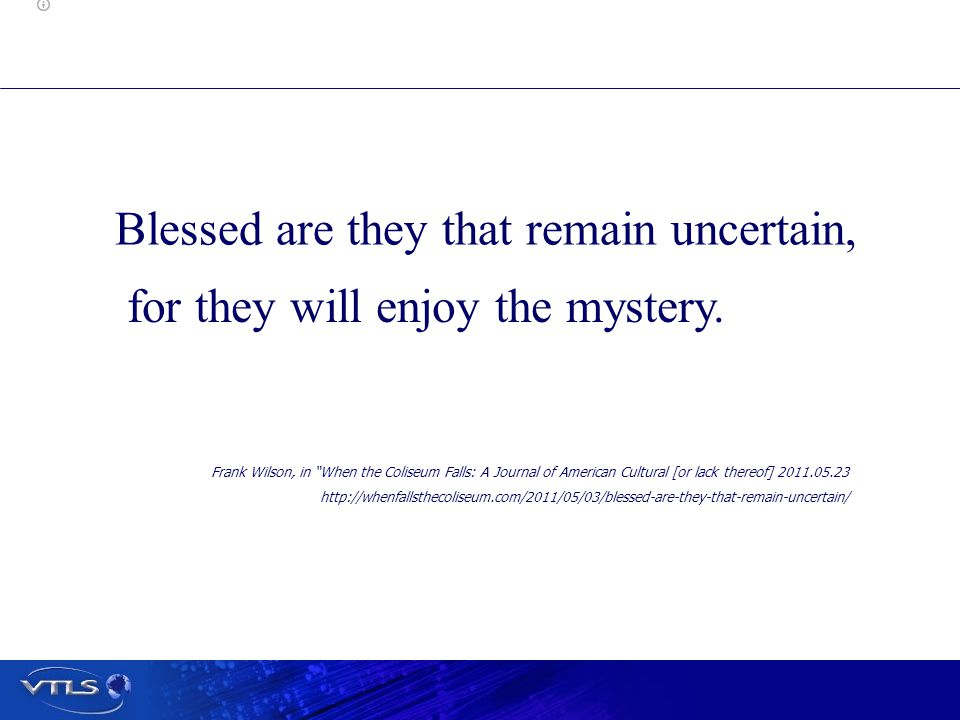 Blessed are they that remain uncertain, for they will enjoy the mystery.