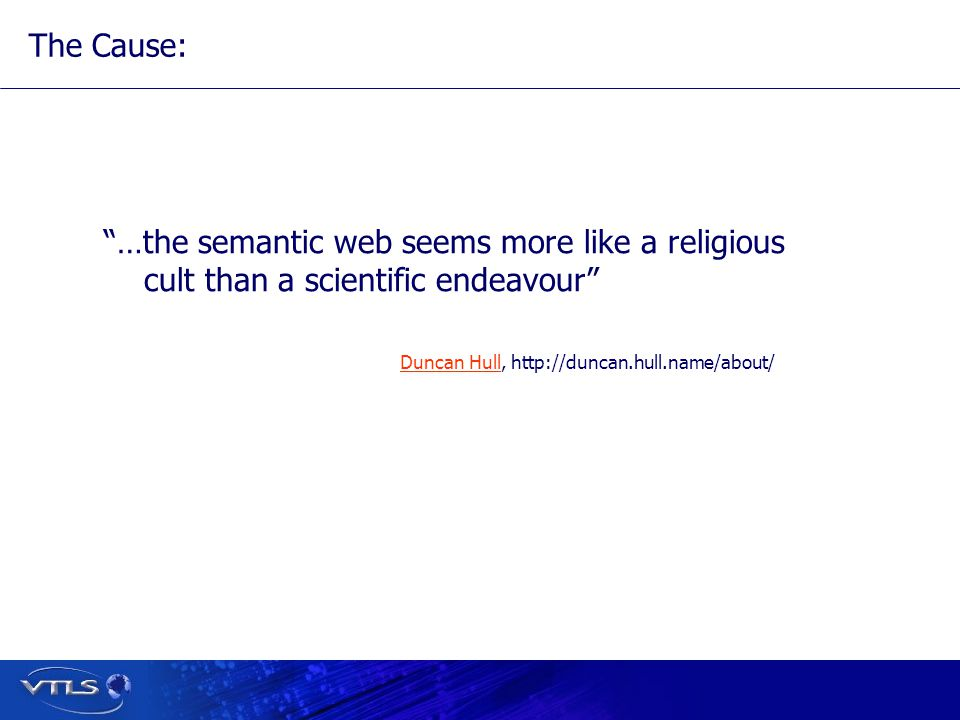 Duncan HullDuncan Hull, http://duncan.hull.name/about/ The Cause: …the semantic web seems more like a religious cult than a scientific endeavour