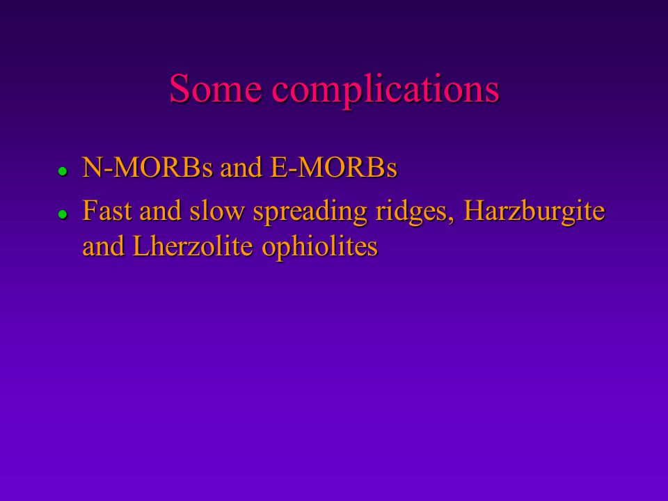 Some complications l N-MORBs and E-MORBs l Fast and slow spreading ridges, Harzburgite and Lherzolite ophiolites