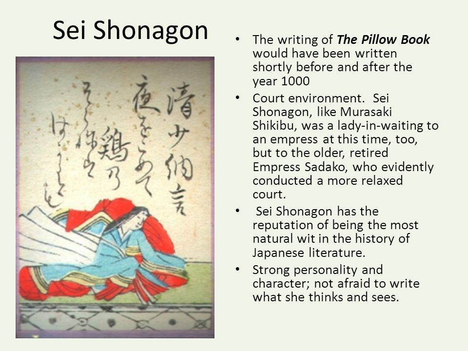 Sei Shonagon The writing of The Pillow Book would have been written shortly before and after the year 1000 Court environment.