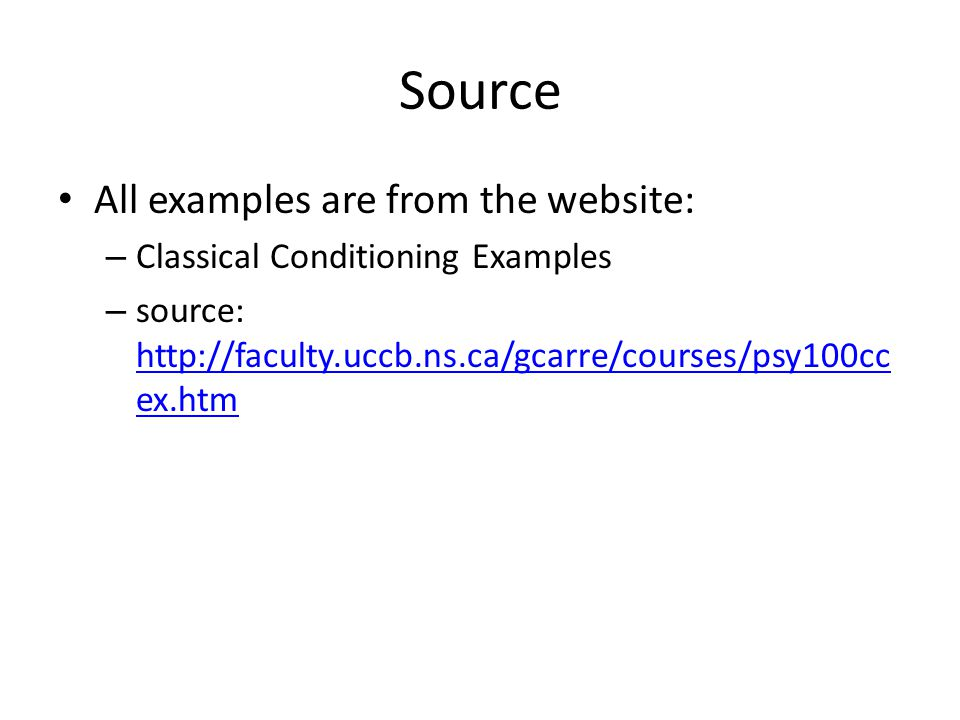 Source All examples are from the website: – Classical Conditioning Examples – source: http://faculty.uccb.ns.ca/gcarre/courses/psy100cc ex.htm http://