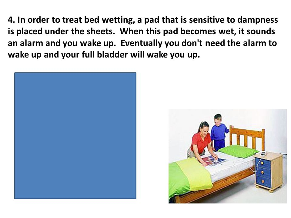 4. In order to treat bed wetting, a pad that is sensitive to dampness is placed under the sheets. When this pad becomes wet, it sounds an alarm and yo
