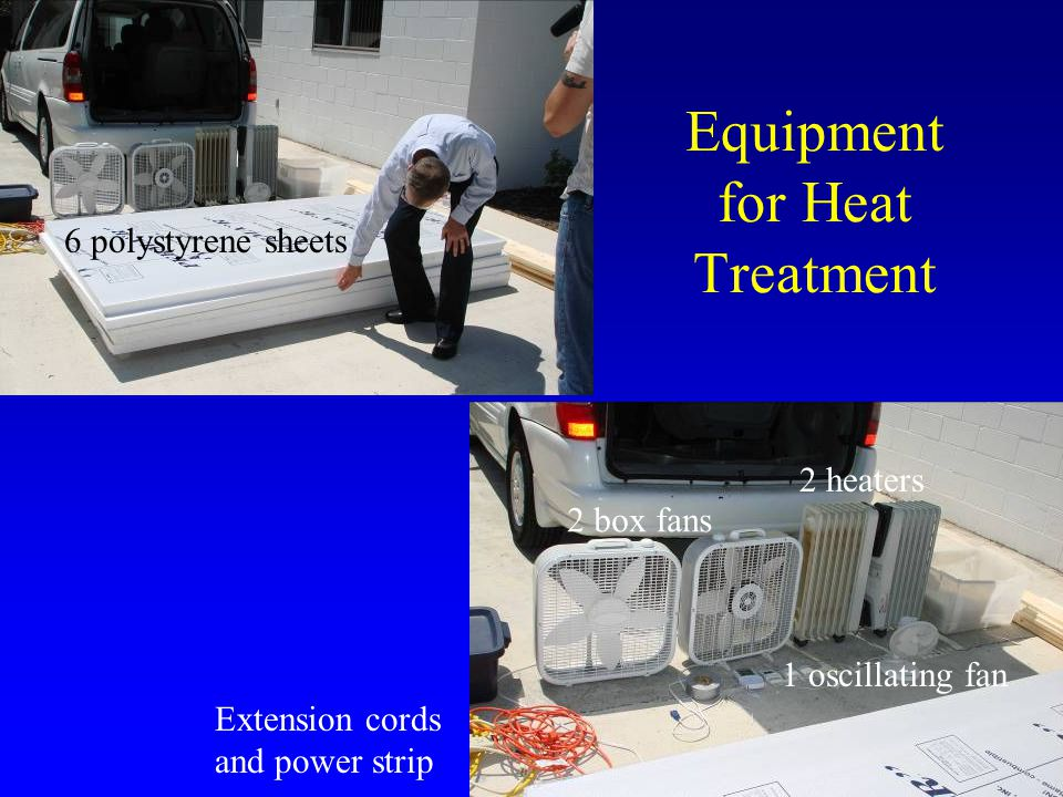 Equipment for Heat Treatment 6 polystyrene sheets 2 box fans 2 heaters Extension cords and power strip 1 oscillating fan
