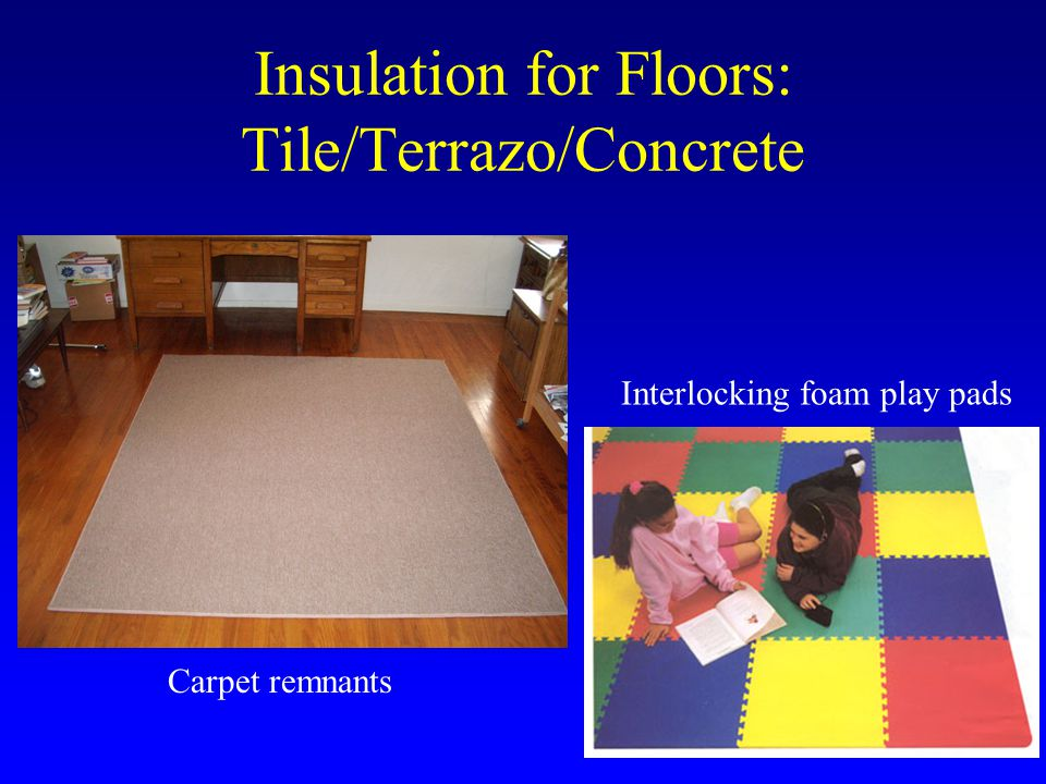Insulation for Floors: Tile/Terrazo/Concrete Carpet remnants Interlocking foam play pads