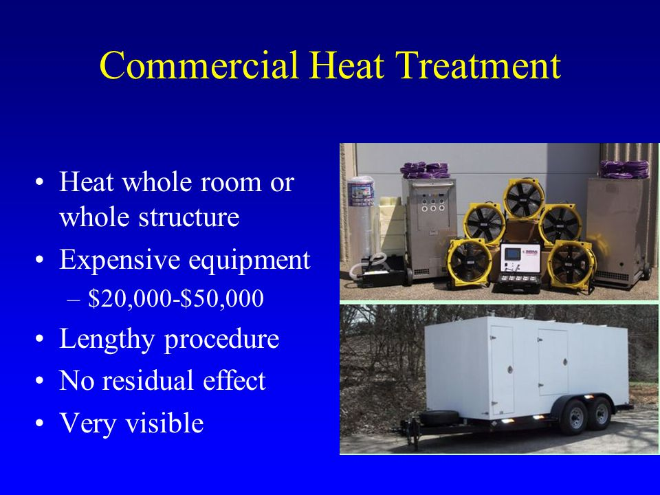 Commercial Heat Treatment Heat whole room or whole structure Expensive equipment –$20,000-$50,000 Lengthy procedure No residual effect Very visible