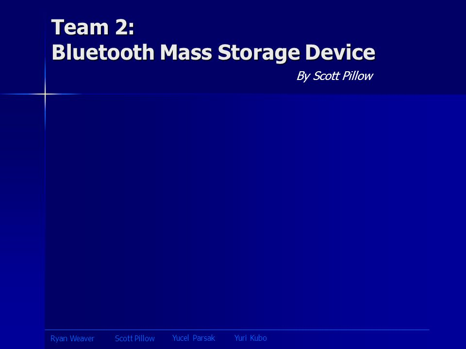 Team 2: Bluetooth Mass Storage Device By Scott Pillow Yucel ParsakYuri Kubo Scott PillowRyan Weaver