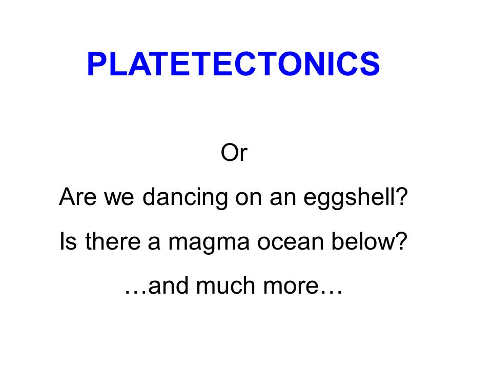 PLATETECTONICS Or Are we dancing on an eggshell Is there a magma ocean below …and much more…