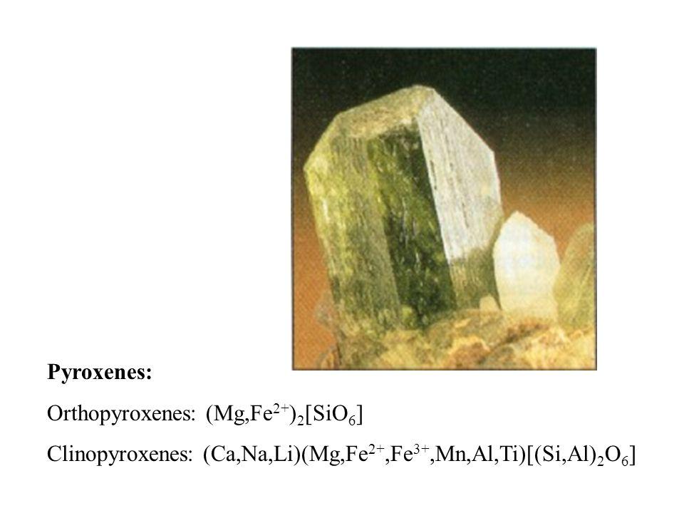 Pyroxenes: Orthopyroxenes: (Mg,Fe 2+ ) 2 [SiO 6 ] Clinopyroxenes: (Ca,Na,Li)(Mg,Fe 2+,Fe 3+,Mn,Al,Ti)[(Si,Al) 2 O 6 ]