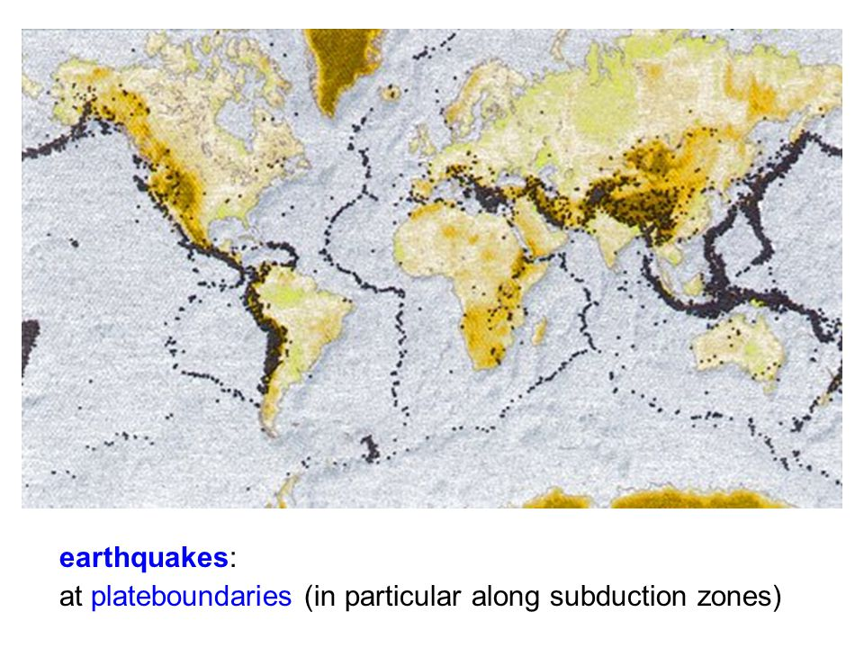 earthquakes: at plateboundaries (in particular along subduction zones)
