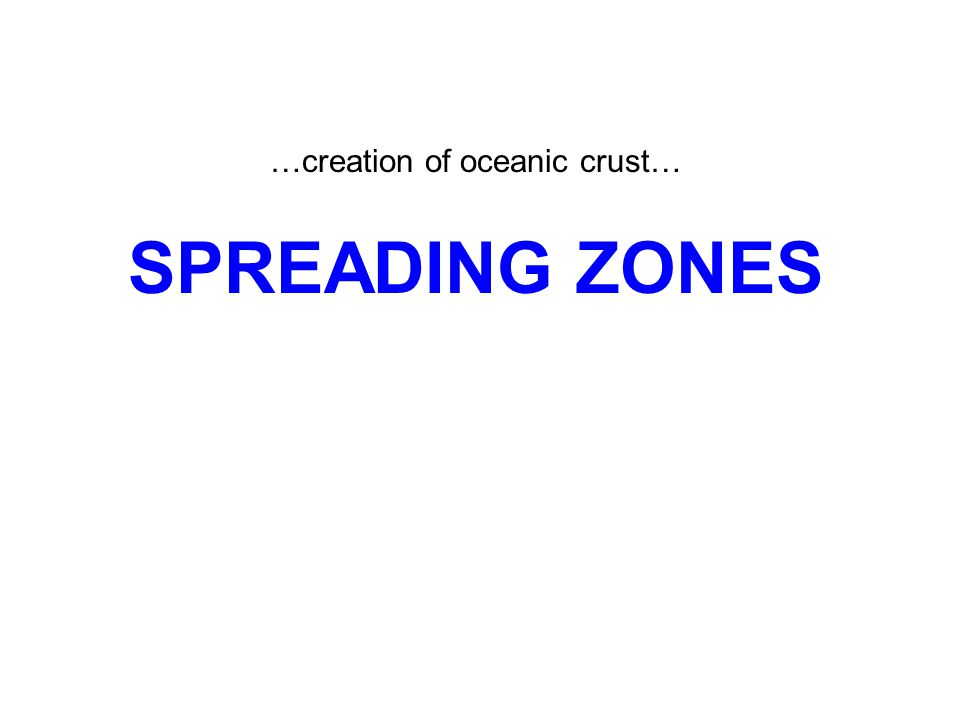 …creation of oceanic crust… SPREADING ZONES