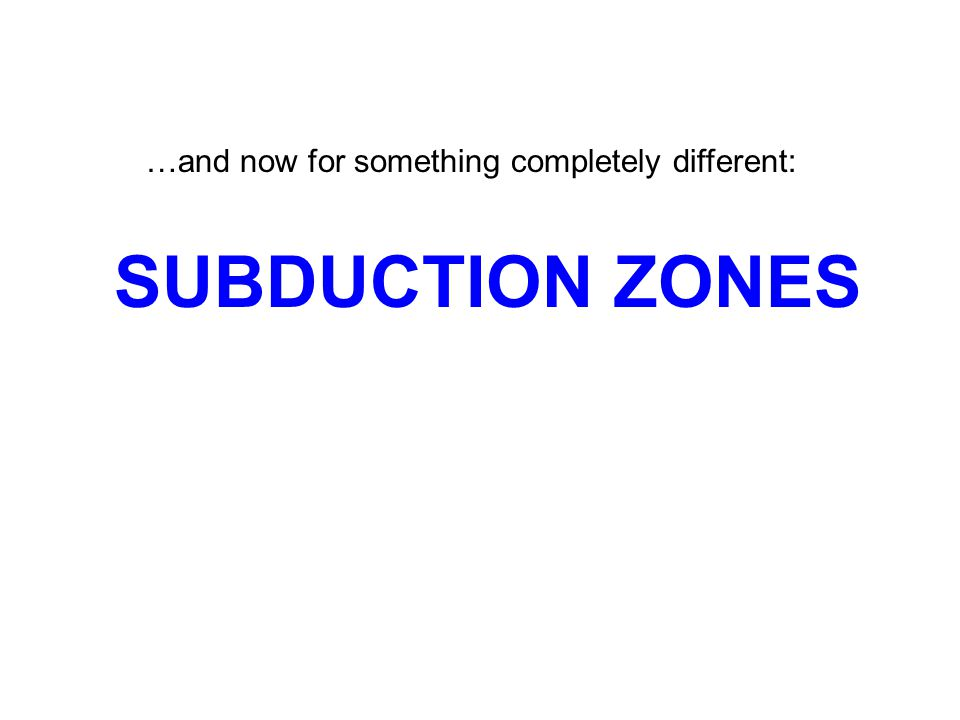 SUBDUCTION ZONES …and now for something completely different: