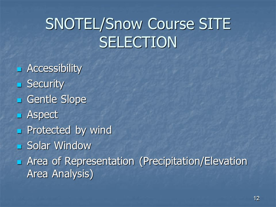 12 SNOTEL/Snow Course SITE SELECTION Accessibility Accessibility Security Security Gentle Slope Gentle Slope Aspect Aspect Protected by wind Protected by wind Solar Window Solar Window Area of Representation (Precipitation/Elevation Area Analysis) Area of Representation (Precipitation/Elevation Area Analysis)