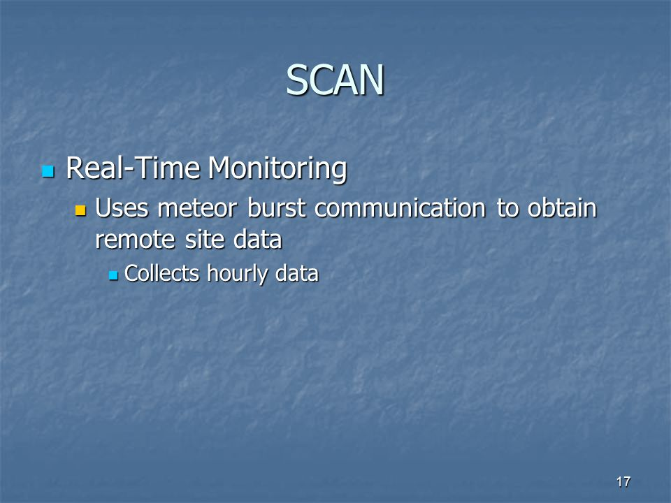 17 SCAN Real-Time Monitoring Real-Time Monitoring Uses meteor burst communication to obtain remote site data Uses meteor burst communication to obtain remote site data Collects hourly data Collects hourly data