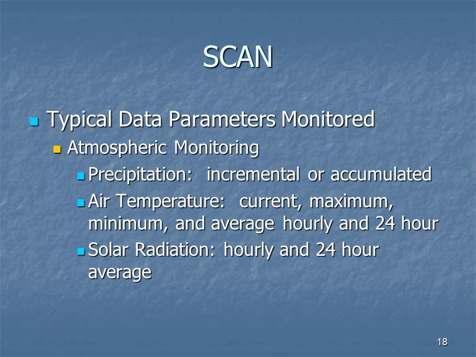 18 SCAN Typical Data Parameters Monitored Typical Data Parameters Monitored Atmospheric Monitoring Atmospheric Monitoring Precipitation: incremental or accumulated Precipitation: incremental or accumulated Air Temperature: current, maximum, minimum, and average hourly and 24 hour Air Temperature: current, maximum, minimum, and average hourly and 24 hour Solar Radiation: hourly and 24 hour average Solar Radiation: hourly and 24 hour average
