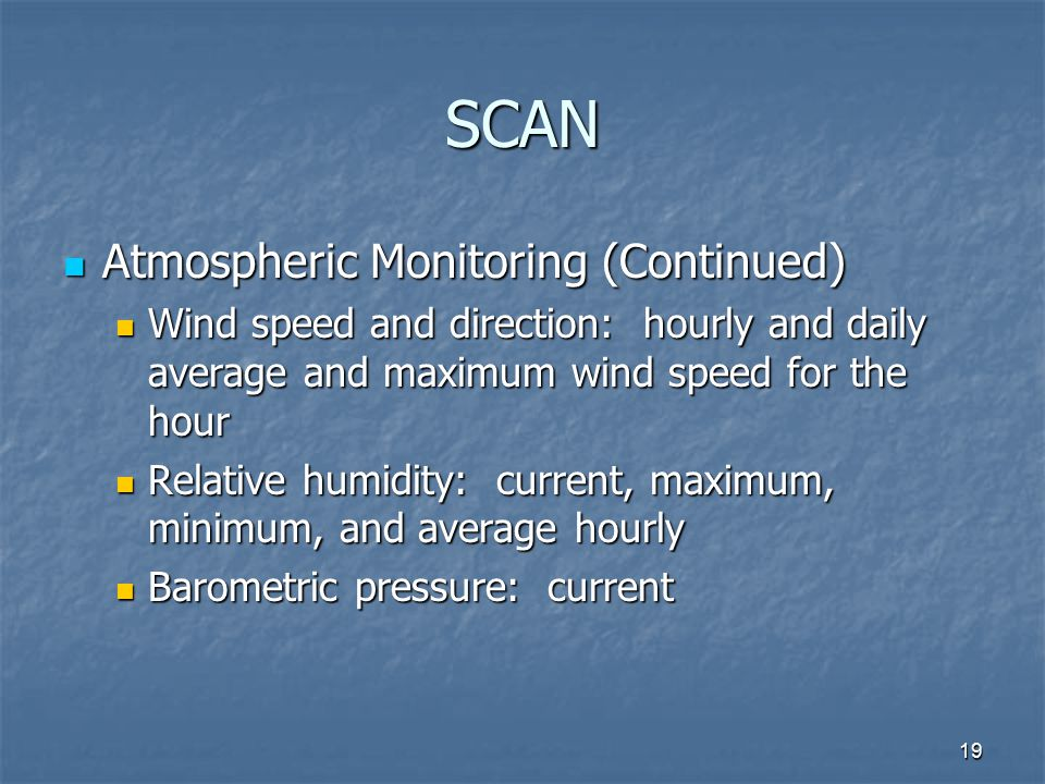 19 SCAN Atmospheric Monitoring (Continued) Atmospheric Monitoring (Continued) Wind speed and direction: hourly and daily average and maximum wind speed for the hour Wind speed and direction: hourly and daily average and maximum wind speed for the hour Relative humidity: current, maximum, minimum, and average hourly Relative humidity: current, maximum, minimum, and average hourly Barometric pressure: current Barometric pressure: current