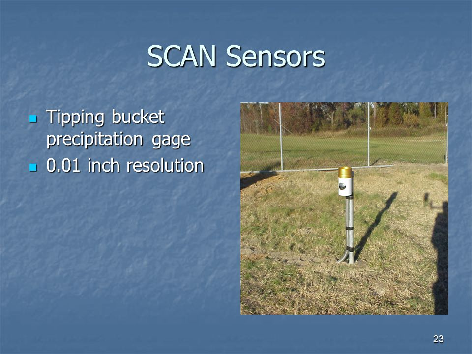 23 SCAN Sensors Tipping bucket precipitation gage Tipping bucket precipitation gage 0.01 inch resolution 0.01 inch resolution