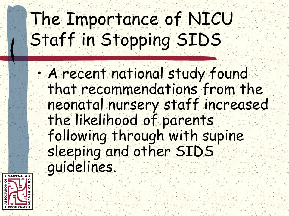 The Importance of NICU Staff in Stopping SIDS A recent national study found that recommendations from the neonatal nursery staff increased the likelihood of parents following through with supine sleeping and other SIDS guidelines.