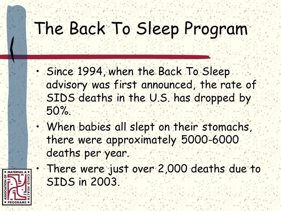 The Back To Sleep Program Since 1994, when the Back To Sleep advisory was first announced, the rate of SIDS deaths in the U.S.