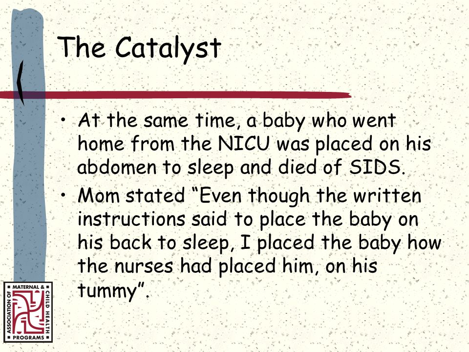 The Catalyst At the same time, a baby who went home from the NICU was placed on his abdomen to sleep and died of SIDS.
