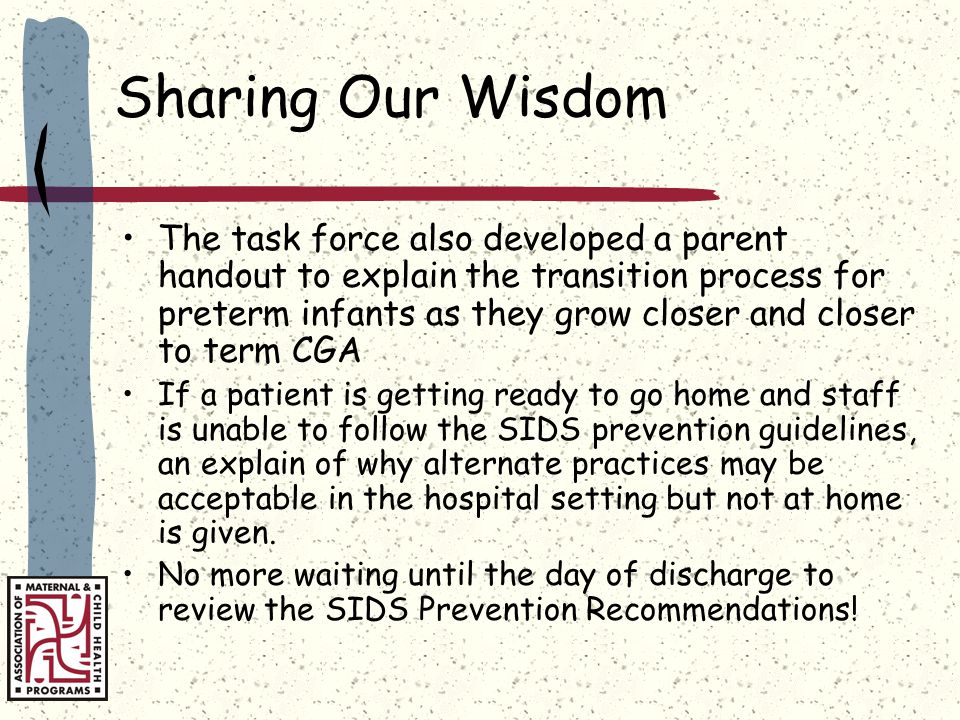 Sharing Our Wisdom The task force also developed a parent handout to explain the transition process for preterm infants as they grow closer and closer to term CGA If a patient is getting ready to go home and staff is unable to follow the SIDS prevention guidelines, an explain of why alternate practices may be acceptable in the hospital setting but not at home is given.