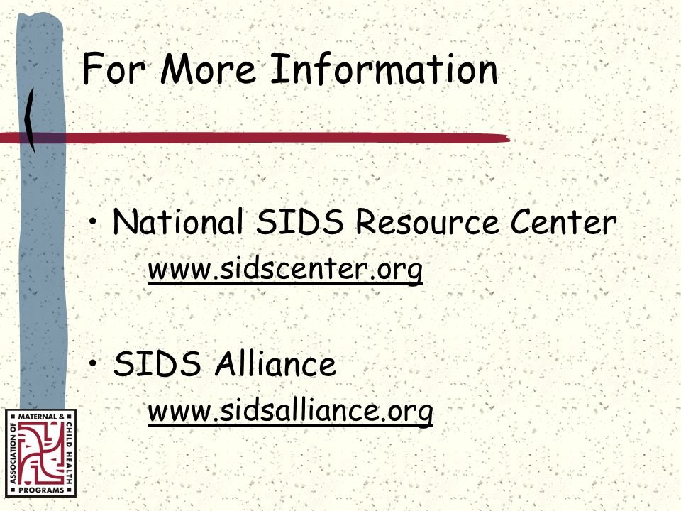 For More Information National SIDS Resource Center www.sidscenter.org SIDS Alliance www.sidsalliance.org