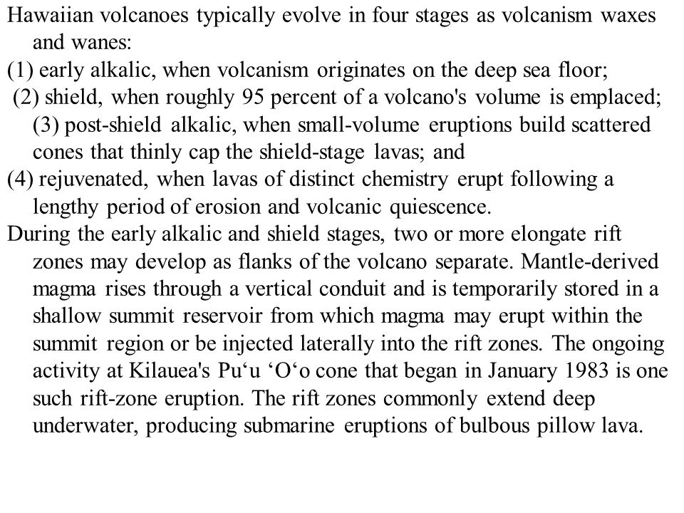 Hawaiian volcanoes typically evolve in four stages as volcanism waxes and wanes: (1) early alkalic, when volcanism originates on the deep sea floor; (