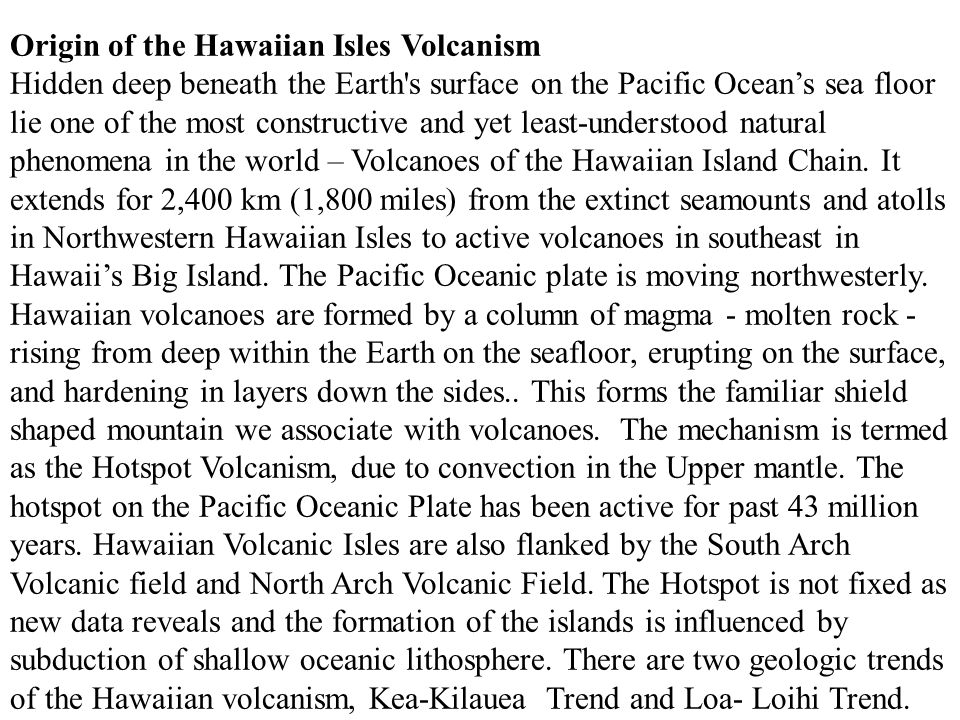 Origin of the Hawaiian Isles Volcanism Hidden deep beneath the Earth s surface on the Pacific Ocean's sea floor lie one of the most constructive and yet least-understood natural phenomena in the world – Volcanoes of the Hawaiian Island Chain.