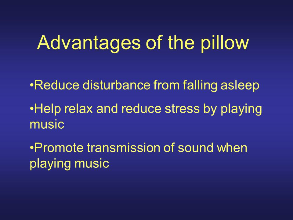 Advantages of the pillow Reduce disturbance from falling asleep Help relax and reduce stress by playing music Promote transmission of sound when playing music