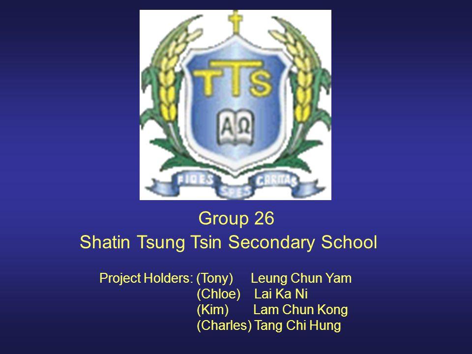 Group 26 Shatin Tsung Tsin Secondary School Project Holders: (Tony) Leung Chun Yam (Chloe) Lai Ka Ni (Kim) Lam Chun Kong (Charles) Tang Chi Hung