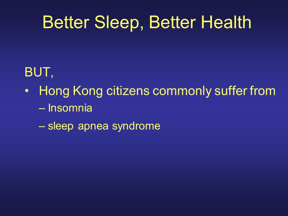 Better Sleep, Better Health BUT, Hong Kong citizens commonly suffer from –Insomnia –sleep apnea syndrome