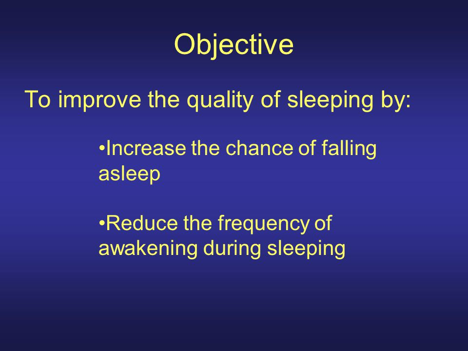 Objective To improve the quality of sleeping by: Increase the chance of falling asleep Reduce the frequency of awakening during sleeping