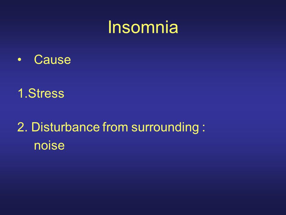 Insomnia Cause 1.Stress 2. Disturbance from surrounding : noise