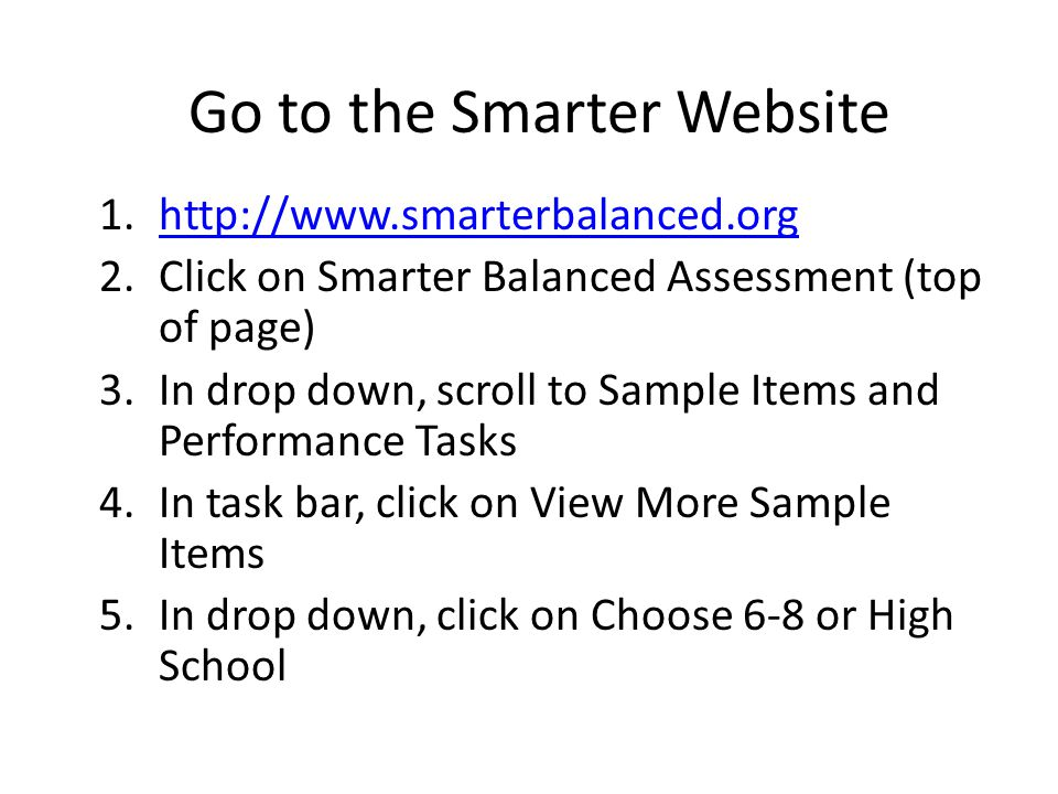 Go to the Smarter Website 1.http://www.smarterbalanced.orghttp://www.smarterbalanced.org 2.Click on Smarter Balanced Assessment (top of page) 3.In drop down, scroll to Sample Items and Performance Tasks 4.In task bar, click on View More Sample Items 5.In drop down, click on Choose 6-8 or High School