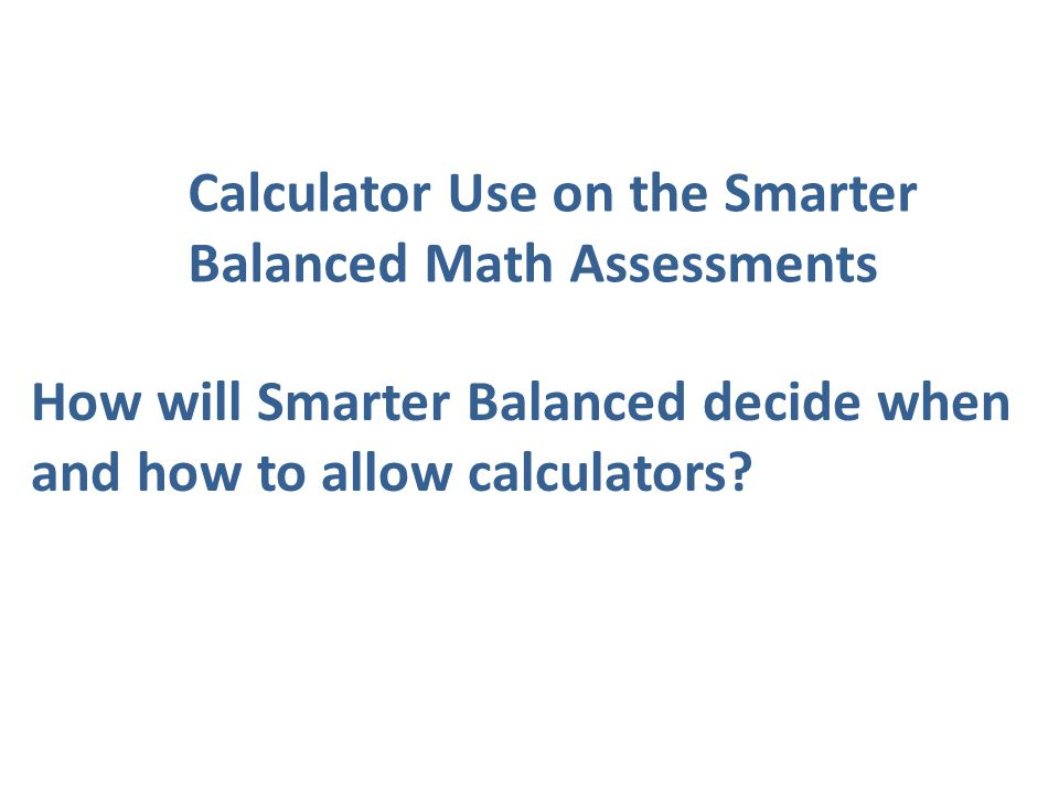Calculator Use on the Smarter Balanced Math Assessments How will Smarter Balanced decide when and how to allow calculators