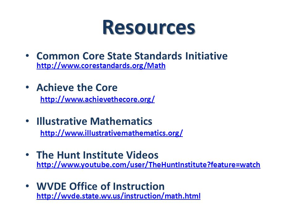 Resources Common Core State Standards Initiative http://www.corestandards.org/Math http://www.corestandards.org/Math Achieve the Core http://www.achievethecore.org/ Illustrative Mathematics http://www.illustrativemathematics.org/ The Hunt Institute Videos http://www.youtube.com/user/TheHuntInstitute feature=watch http://www.youtube.com/user/TheHuntInstitute feature=watch WVDE Office of Instruction http://wvde.state.wv.us/instruction/math.html http://wvde.state.wv.us/instruction/math.html