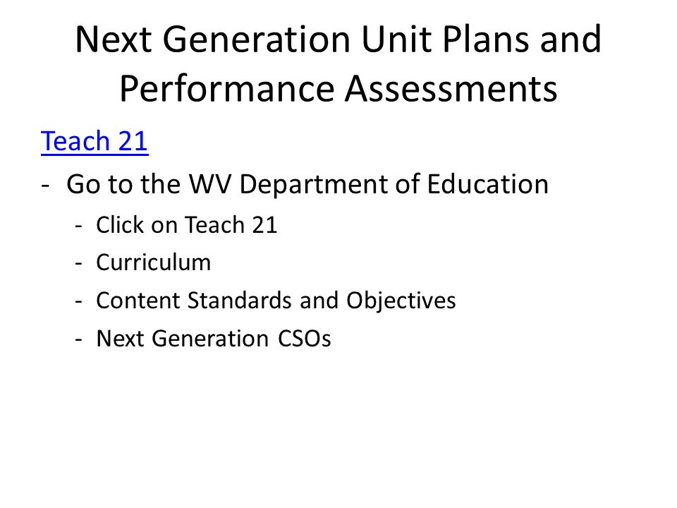 Next Generation Unit Plans and Performance Assessments Teach 21 -Go to the WV Department of Education -Click on Teach 21 -Curriculum -Content Standards and Objectives -Next Generation CSOs